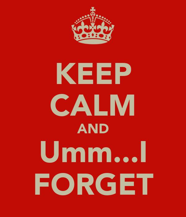 KEEP CALM AND Umm...I FORGET