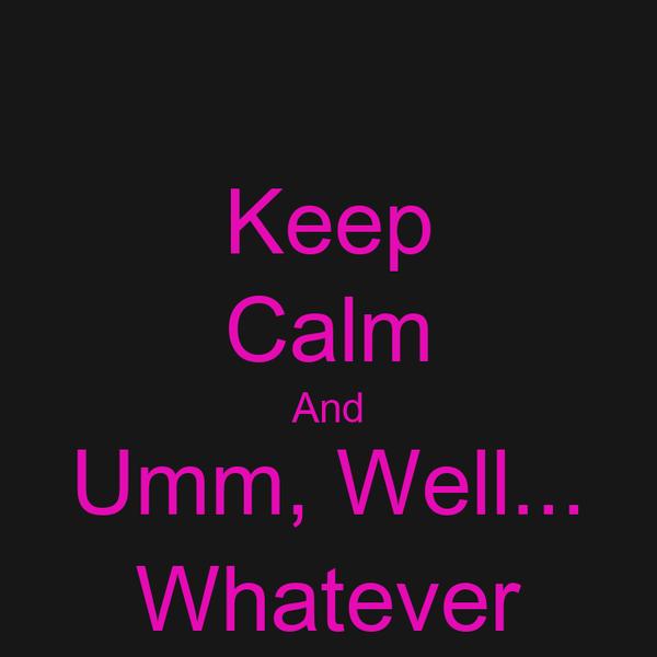 Keep Calm And Umm, Well... Whatever
