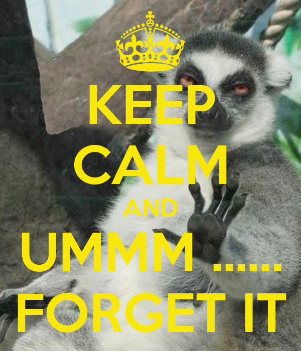 KEEP CALM AND UMMM ...... FORGET IT