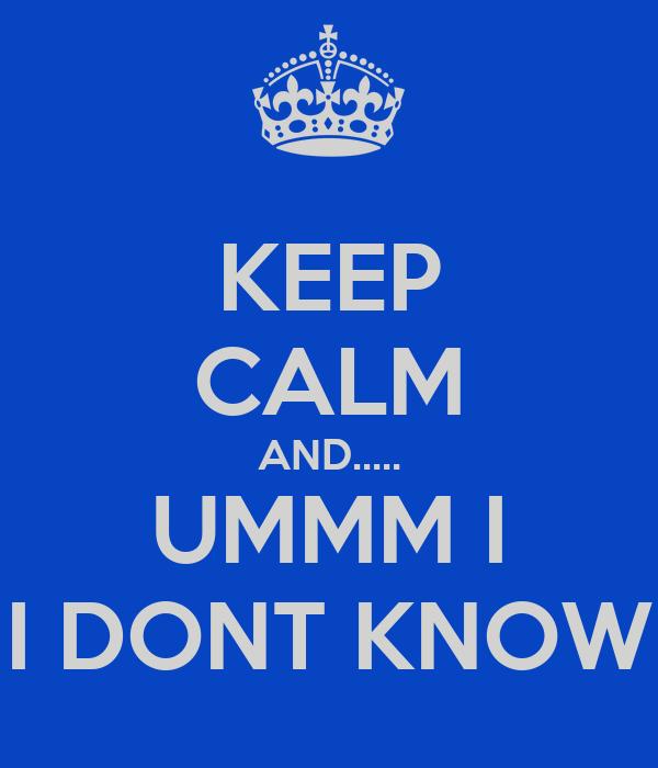 KEEP CALM AND..... UMMM I I DONT KNOW