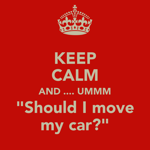 "KEEP CALM AND .... UMMM ""Should I move my car?"""