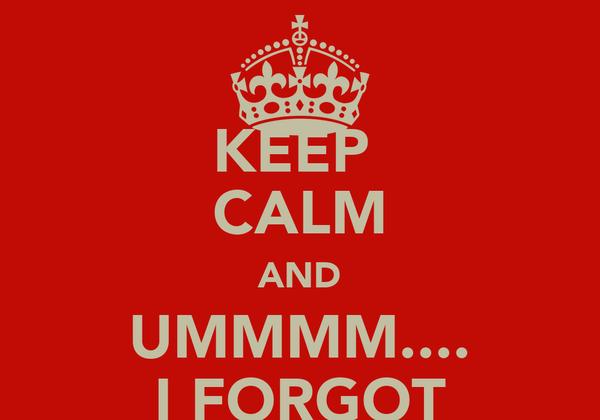 KEEP  CALM AND UMMMM.... I FORGOT