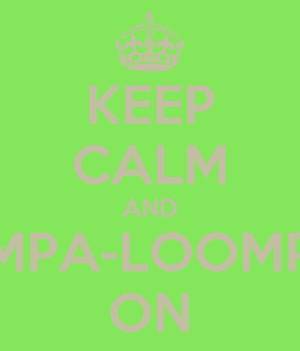 KEEP CALM AND UMPA-LOOMPA ON