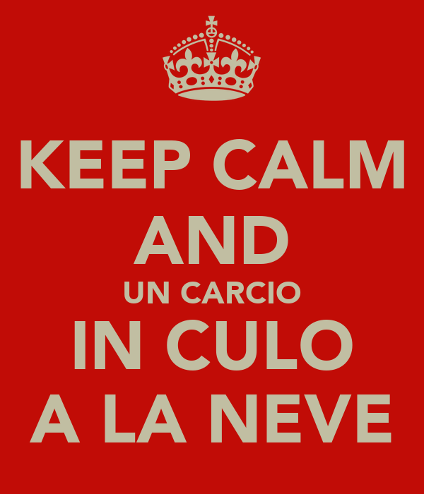 KEEP CALM AND UN CARCIO IN CULO A LA NEVE