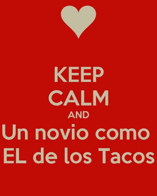 KEEP CALM AND Un novio como  EL de los Tacos