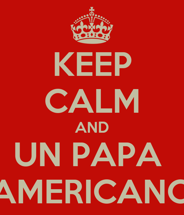 KEEP CALM AND UN PAPA  AMERICANO
