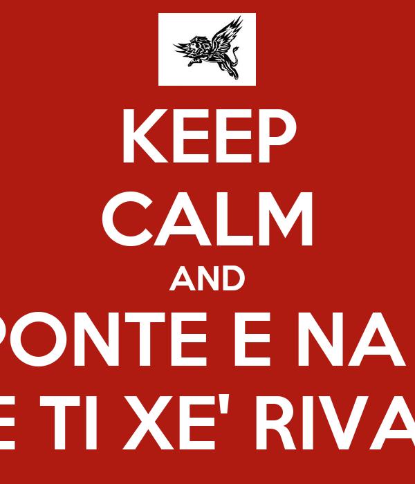 KEEP CALM AND UN PONTE E NA CAE E TI XE' RIVA'