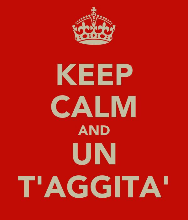 KEEP CALM AND UN T'AGGITA'