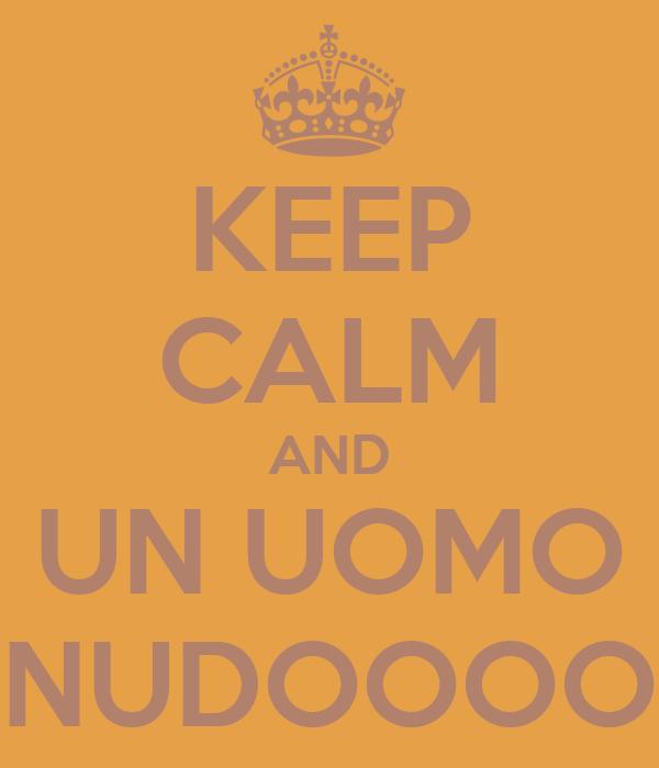 KEEP CALM AND UN UOMO NUDOOOO