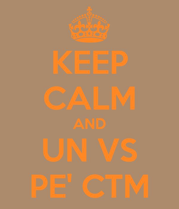 KEEP CALM AND UN VS PE' CTM