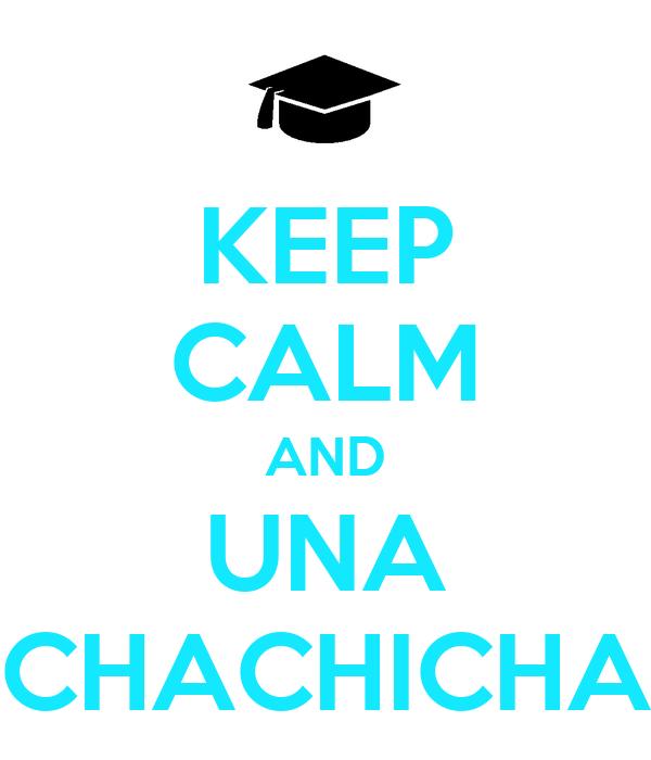 KEEP CALM AND UNA CHACHICHA