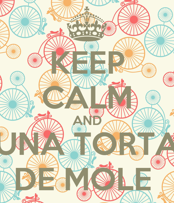 KEEP CALM AND UNA TORTA DE MOLE