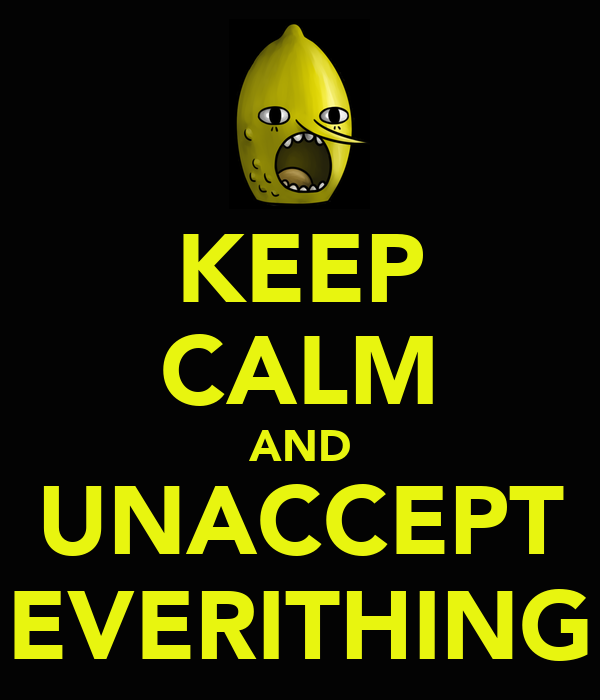 KEEP CALM AND UNACCEPT EVERITHING