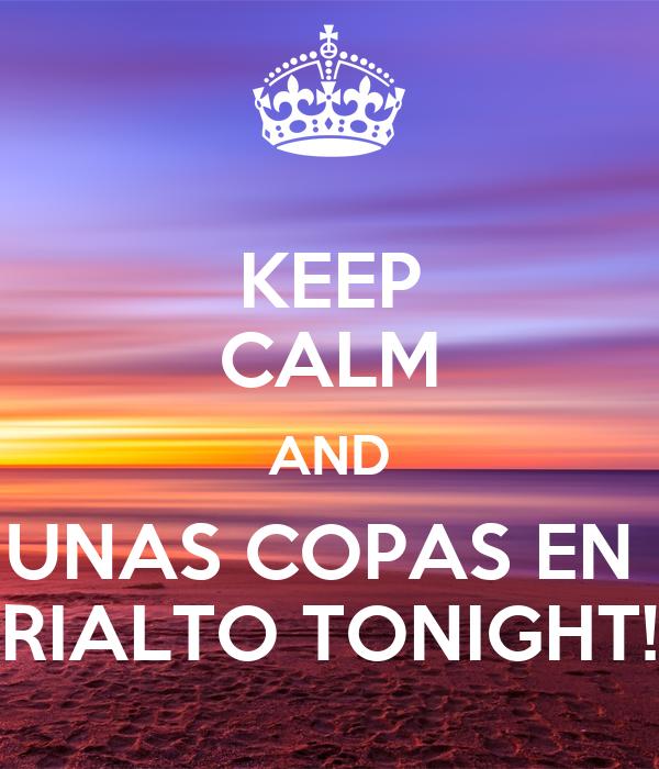 KEEP CALM AND UNAS COPAS EN  RIALTO TONIGHT!