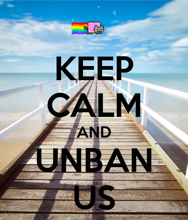 KEEP CALM AND UNBAN US