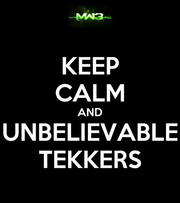 KEEP CALM AND UNBELIEVABLE TEKKERS