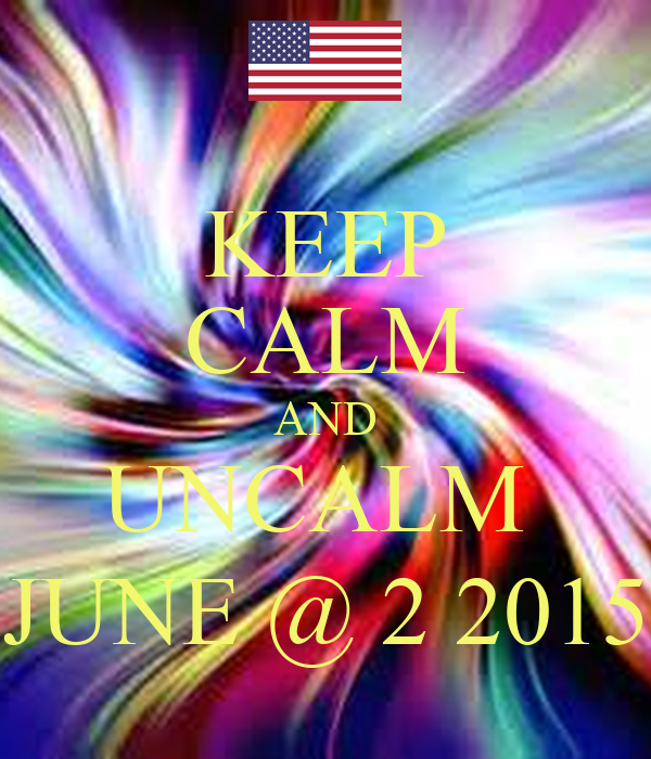KEEP CALM AND UNCALM  JUNE @ 2 2015