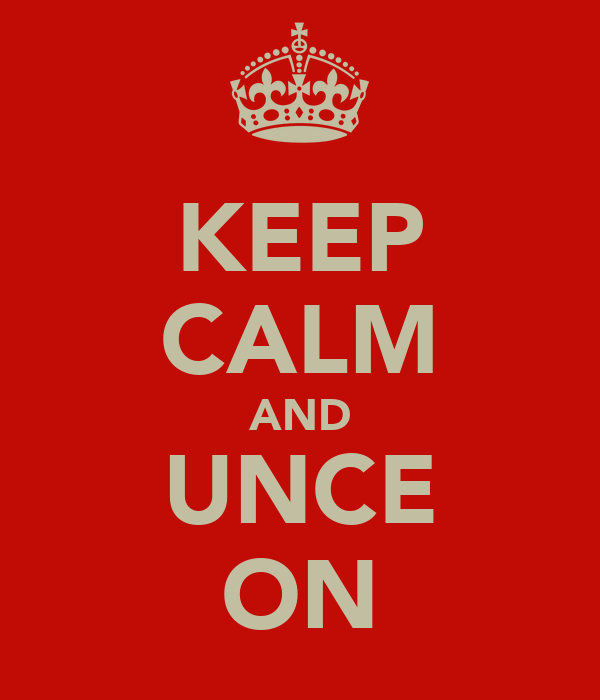 KEEP CALM AND UNCE ON