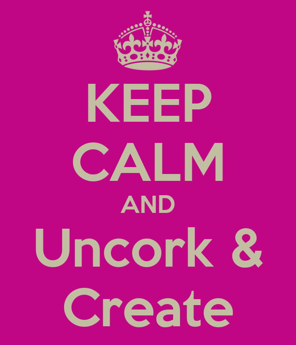 KEEP CALM AND Uncork & Create