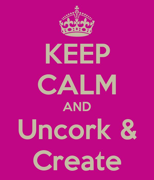 KEEP CALM AND Uncork & Create