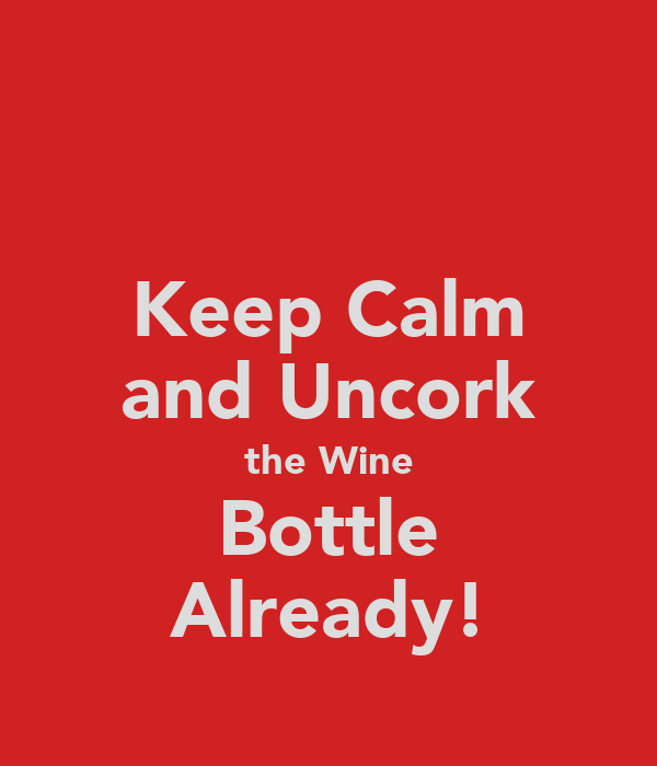 Keep Calm and Uncork the Wine Bottle Already!