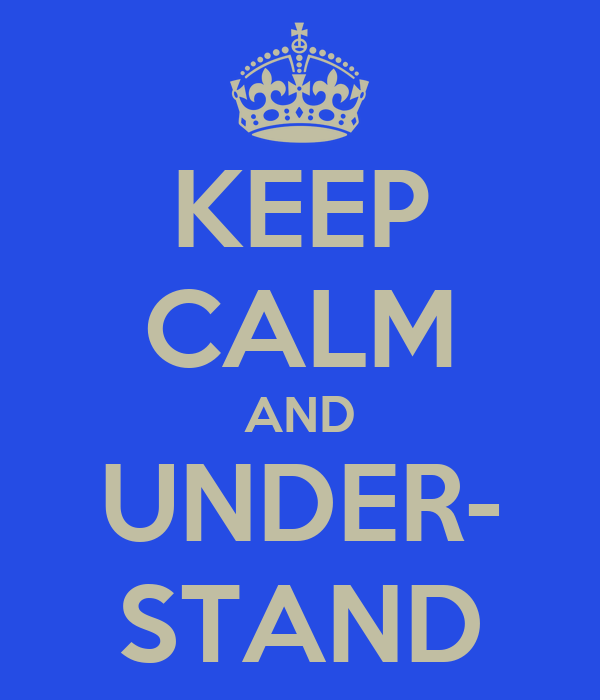 KEEP CALM AND UNDER- STAND