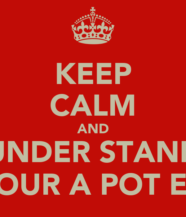 KEEP CALM AND UNDER STAND YOUR A POT ED