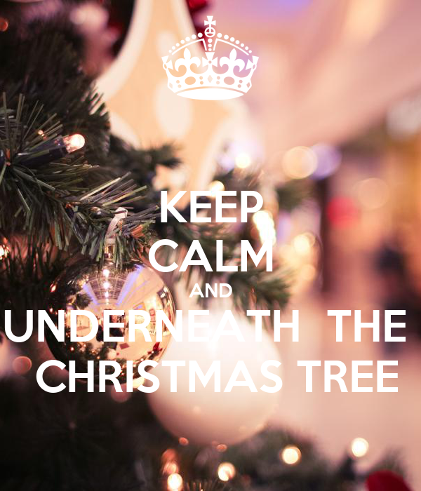 KEEP CALM AND UNDERNEATH  THE   CHRISTMAS TREE