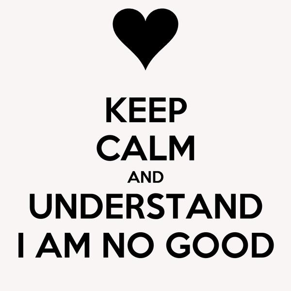KEEP CALM AND UNDERSTAND I AM NO GOOD