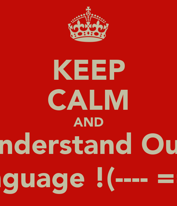 KEEP CALM AND Understand Our  Language !(---- ===)