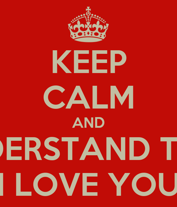 KEEP CALM AND UNDERSTAND THAT I LOVE YOU