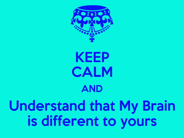KEEP CALM AND Understand that My Brain is different to yours