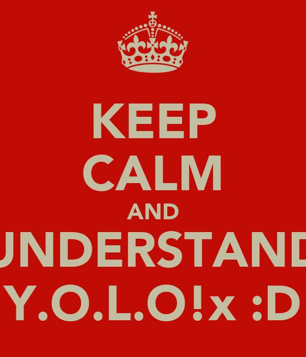 KEEP CALM AND UNDERSTAND Y.O.L.O!x :D