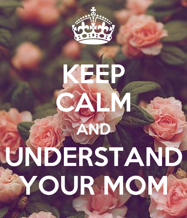 KEEP CALM AND UNDERSTAND YOUR MOM