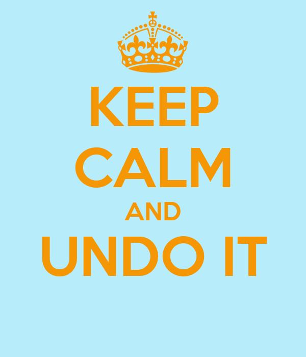 KEEP CALM AND UNDO IT