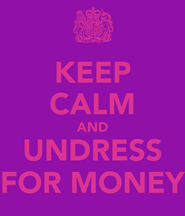 KEEP CALM AND UNDRESS FOR MONEY