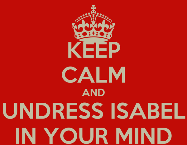 KEEP CALM AND UNDRESS ISABEL IN YOUR MIND