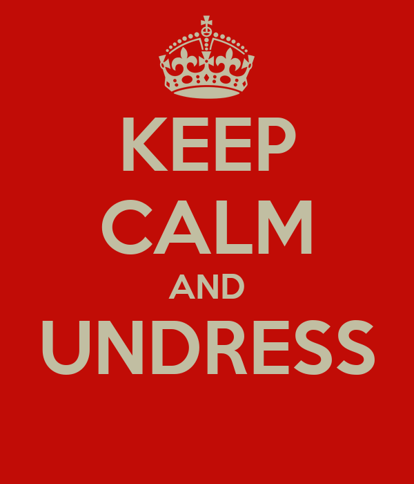KEEP CALM AND UNDRESS