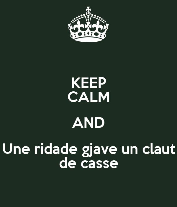 KEEP CALM AND Une ridade gjave un claut de casse
