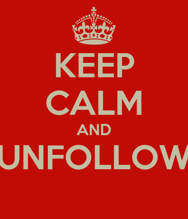 KEEP CALM AND UNFOLLOW