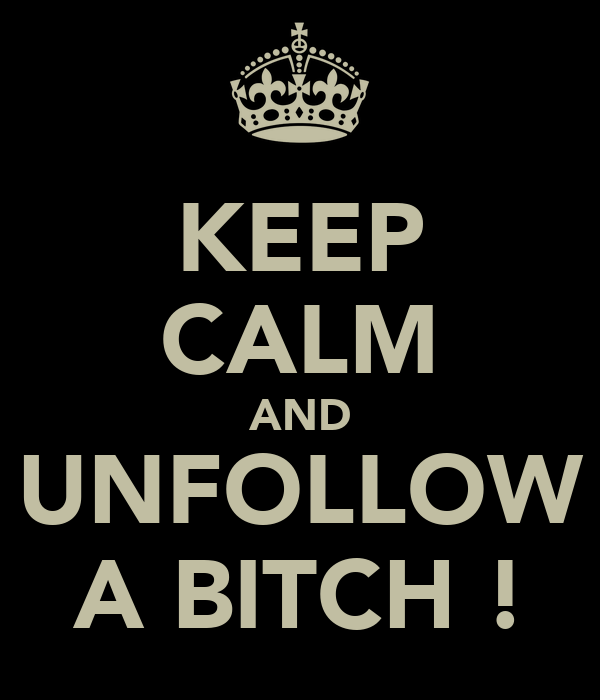 KEEP CALM AND UNFOLLOW A BITCH !