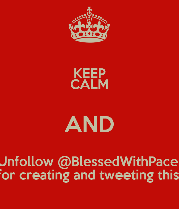 KEEP CALM AND Unfollow @BlessedWithPace  for creating and tweeting this.