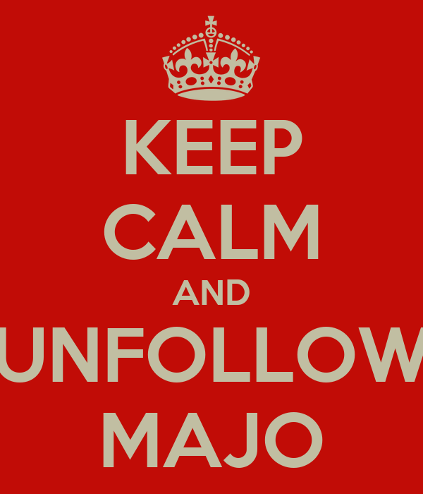KEEP CALM AND UNFOLLOW MAJO