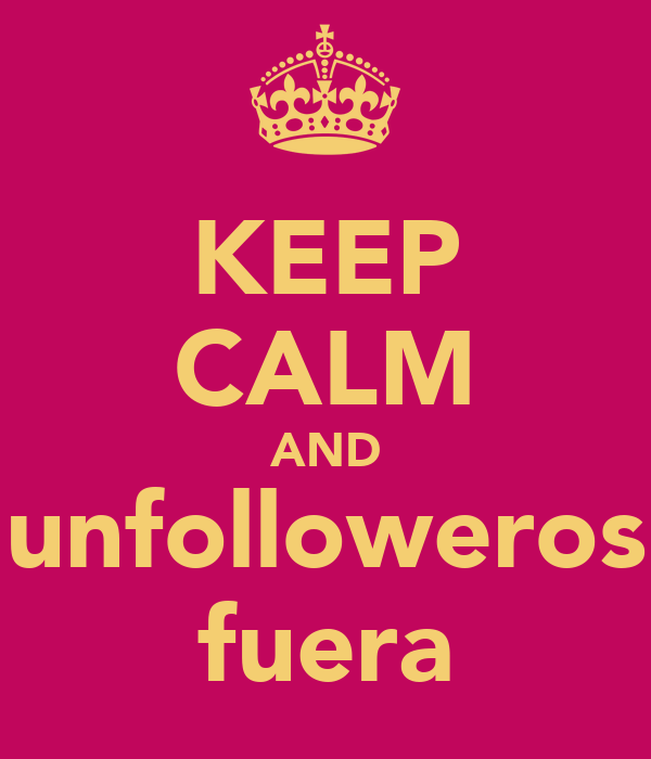 KEEP CALM AND unfolloweros fuera