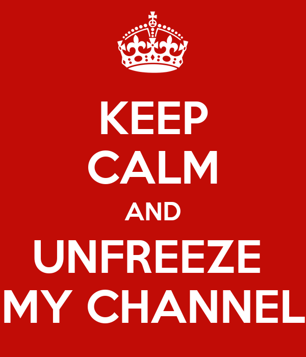KEEP CALM AND UNFREEZE  MY CHANNEL