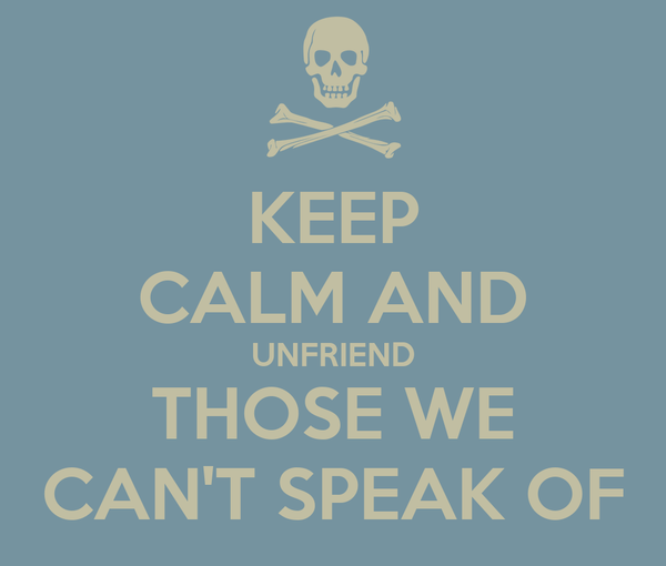 KEEP CALM AND UNFRIEND THOSE WE CAN'T SPEAK OF