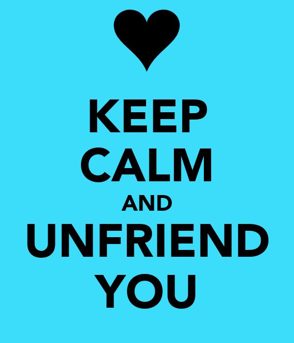 KEEP CALM AND UNFRIEND YOU