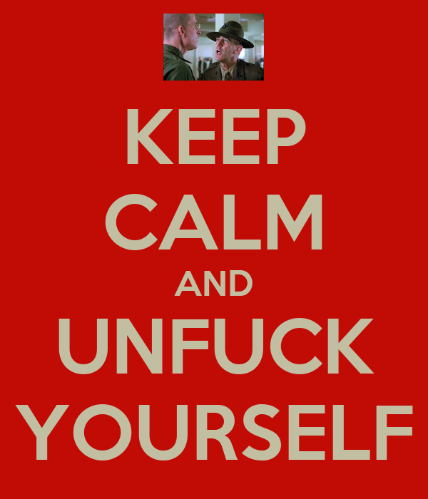 KEEP CALM AND UNFUCK YOURSELF