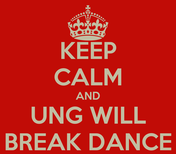 KEEP CALM AND UNG WILL BREAK DANCE