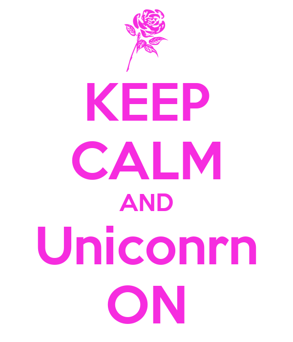 KEEP CALM AND Uniconrn ON